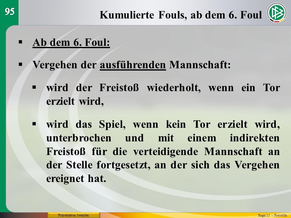 Präsentation beenden Ab dem 6. Foul: Kumulierte Fouls, ab dem 6. Foul Regel 13 - Freistöße Vergehen der ausführenden Mannschaft: wird der Freistoß wie