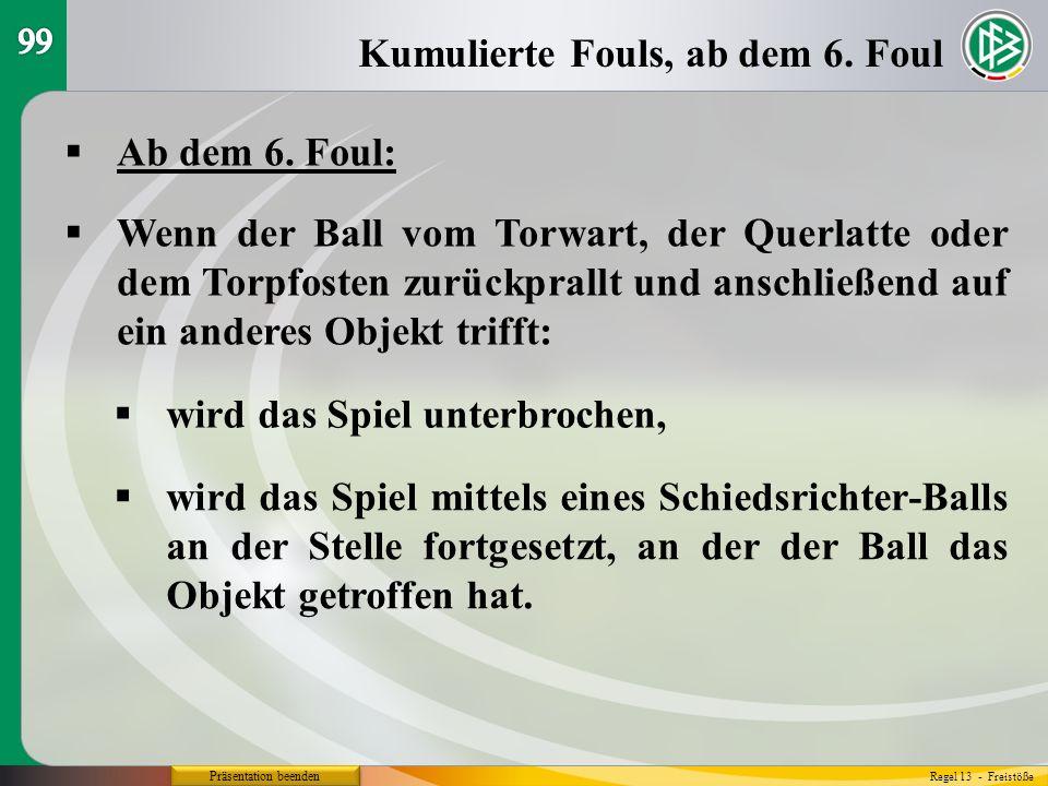 Präsentation beenden Ab dem 6. Foul: Kumulierte Fouls, ab dem 6. Foul Regel 13 - Freistöße Wenn der Ball vom Torwart, der Querlatte oder dem Torpfoste