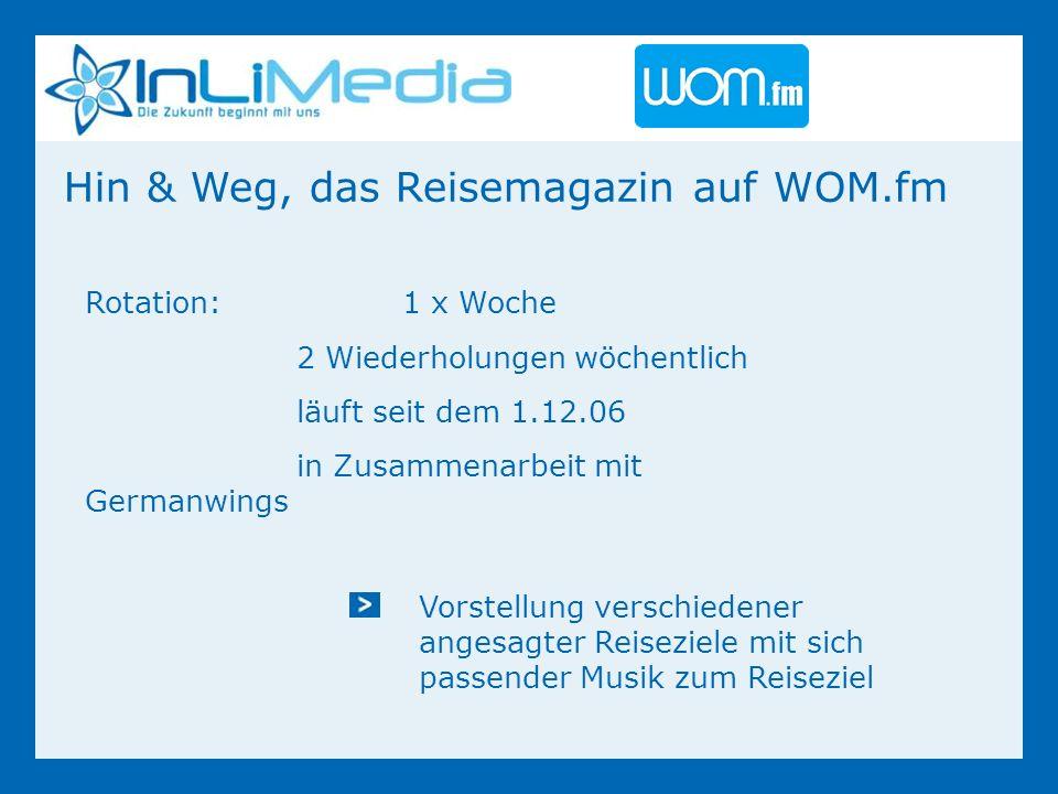 Hin & Weg, das Reisemagazin auf WOM.fm Rotation:1 x Woche 2 Wiederholungen wöchentlich läuft seit dem 1.12.06 in Zusammenarbeit mit Germanwings Vorstellung verschiedener angesagter Reiseziele mit sich passender Musik zum Reiseziel