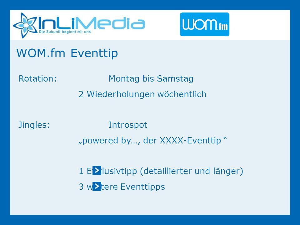 Rotation:Montag bis Samstag 2 Wiederholungen wöchentlich Jingles:Introspot powered by…, der XXXX-Eventtip 1 Exklusivtipp (detaillierter und länger) 3 weitere Eventtipps WOM.fm Eventtip