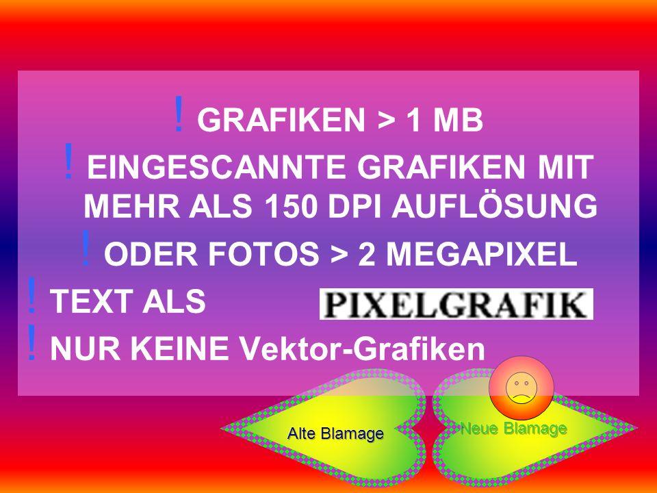 ! GRAFIKEN > 1 MB ! EINGESCANNTE GRAFIKEN MIT MEHR ALS 150 DPI AUFLÖSUNG ! ODER FOTOS > 2 MEGAPIXEL ! TEXT ALS ! NUR KEINE Vektor-Grafiken