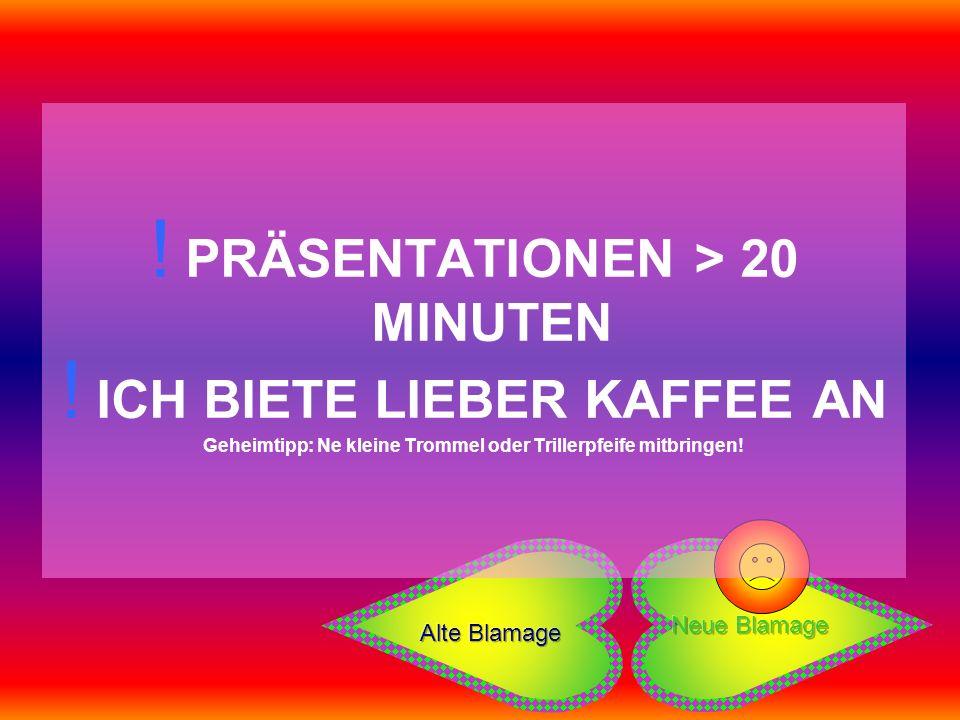 ! PRÄSENTATIONEN > 20 MINUTEN ! ICH BIETE LIEBER KAFFEE AN Geheimtipp: Ne kleine Trommel oder Trillerpfeife mitbringen!