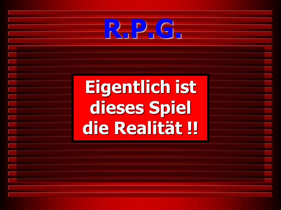 Eigentlich ist dieses Spiel die Realität !! R.P.G.
