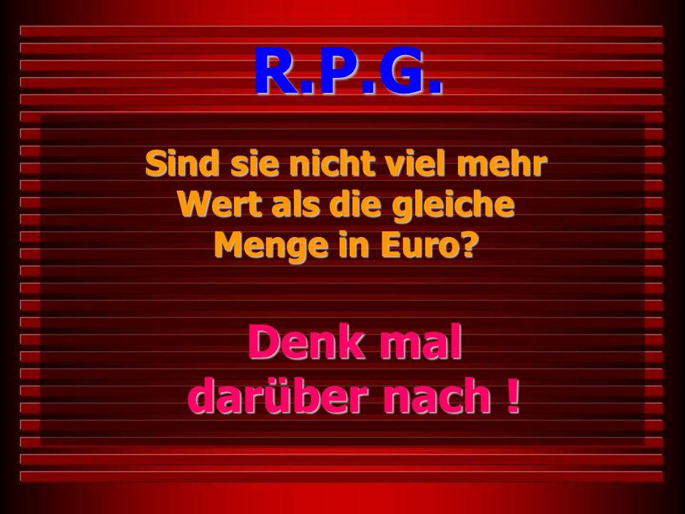 Sind sie nicht viel mehr Wert als die gleiche Menge in Euro? R.P.G. Denk mal darüber nach !