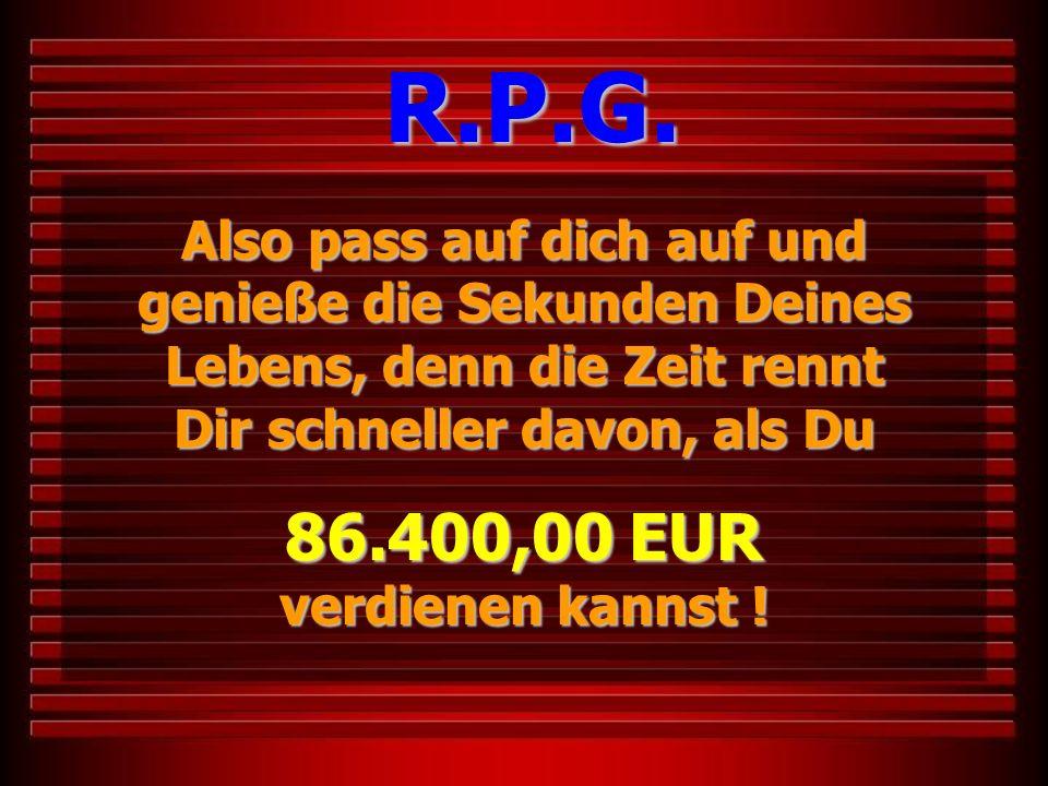 Also pass auf dich auf und genieße die Sekunden Deines Lebens, denn die Zeit rennt Dir schneller davon, als Du 86.400,00 EUR verdienen kannst ! R.P.G.