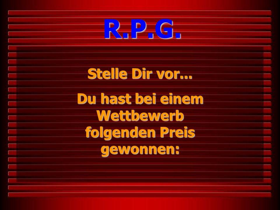 Stelle Dir vor... Du hast bei einem Wettbewerb folgenden Preis gewonnen: R.P.G.