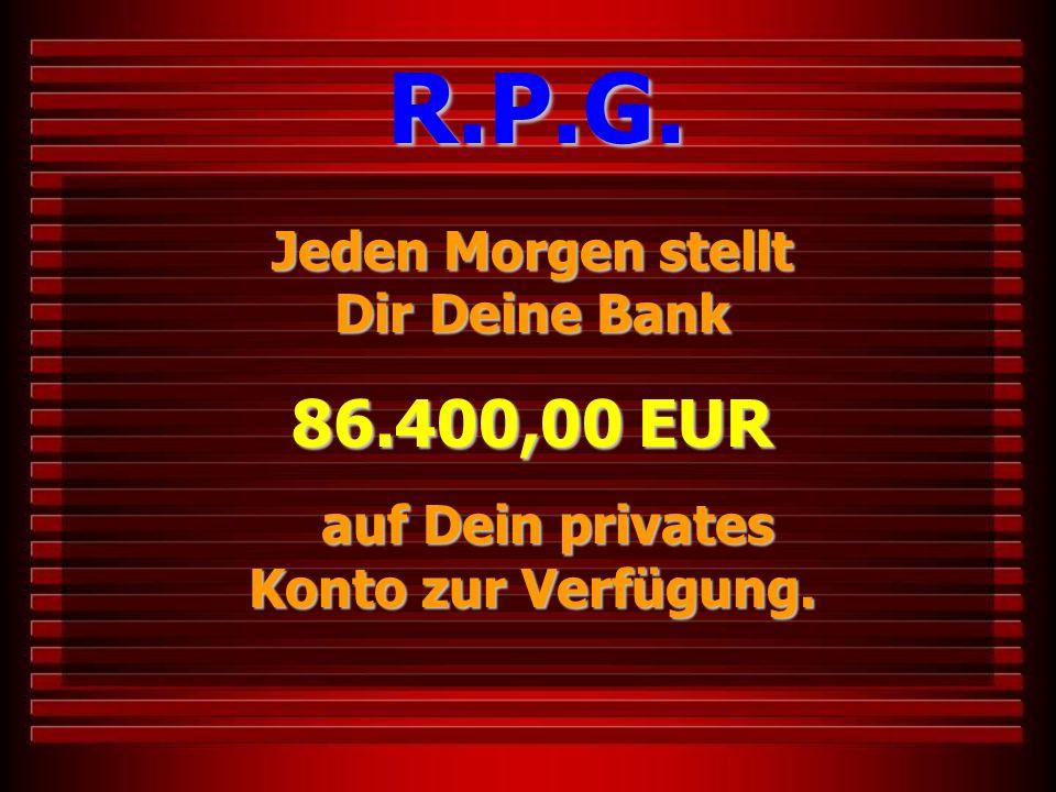 Jeden Morgen stellt Dir Deine Bank 86.400,00 EUR auf Dein privates Konto zur Verfügung. auf Dein privates Konto zur Verfügung. R.P.G.