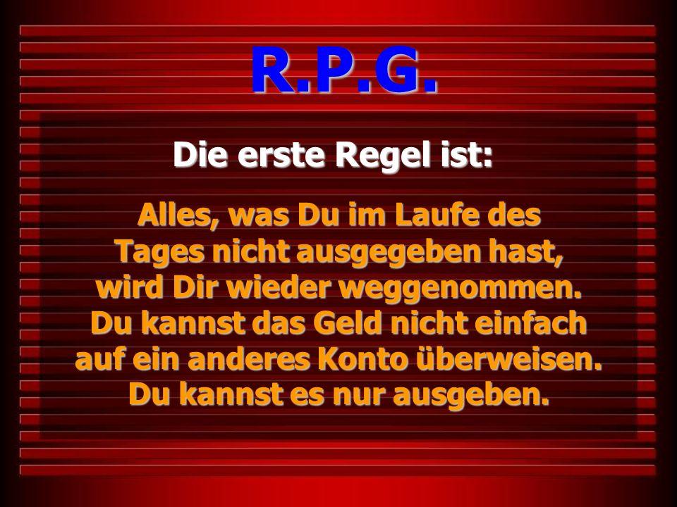 Die erste Regel ist: R.P.G. Alles, was Du im Laufe des Tages nicht ausgegeben hast, wird Dir wieder weggenommen. Du kannst das Geld nicht einfach auf