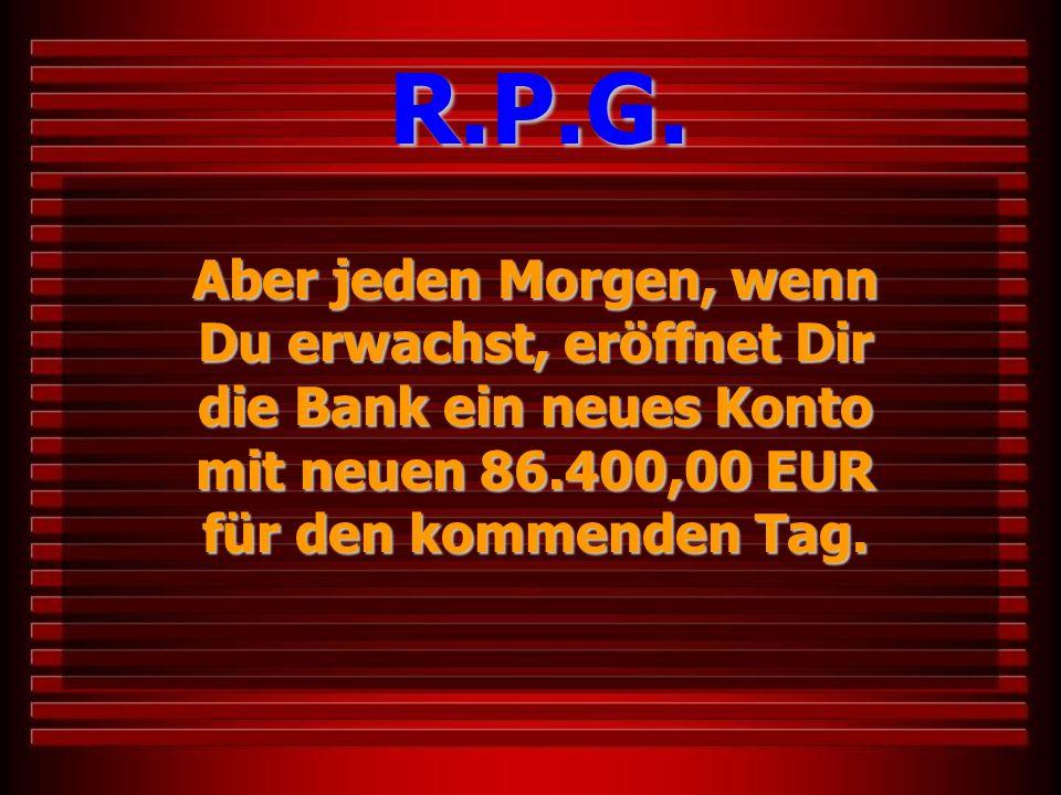 Aber jeden Morgen, wenn Du erwachst, eröffnet Dir die Bank ein neues Konto mit neuen 86.400,00 EUR für den kommenden Tag. R.P.G.