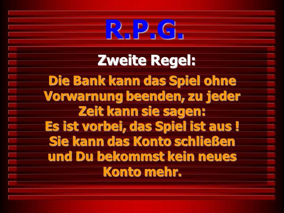 Zweite Regel: R.P.G. Die Bank kann das Spiel ohne Vorwarnung beenden, zu jeder Zeit kann sie sagen: Es ist vorbei, das Spiel ist aus ! Sie kann das Ko