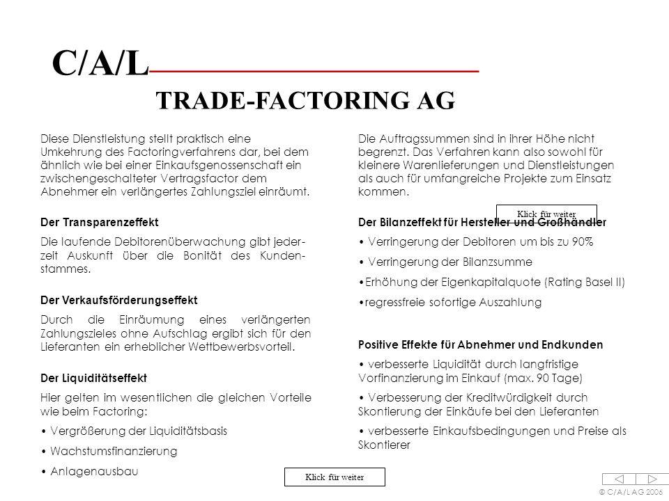 C/A/L ________________________ TRADE-FACTORING AG © C/A/L AG 2006 Diese Dienstleistung stellt praktisch eine Umkehrung des Factoringverfahrens dar, bei dem ähnlich wie bei einer Einkaufsgenossenschaft ein zwischengeschalteter Vertragsfactor dem Abnehmer ein verlängertes Zahlungsziel einräumt.