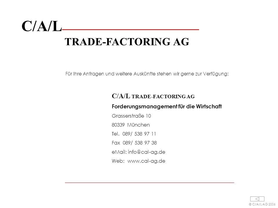 C/A/L ________________________ TRADE-FACTORING AG Für Ihre Anfragen und weitere Auskünfte stehen wir gerne zur Verfügung: C/A/L TRADE-FACTORING AG Forderungsmanagement für die Wirtschaft Grasserstraße 10 80339 München Tel.