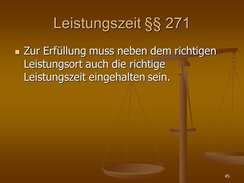 Leistungszeit §§ 271 Zur Erfüllung muss neben dem richtigen Leistungsort auch die richtige Leistungszeit eingehalten sein. Zur Erfüllung muss neben de