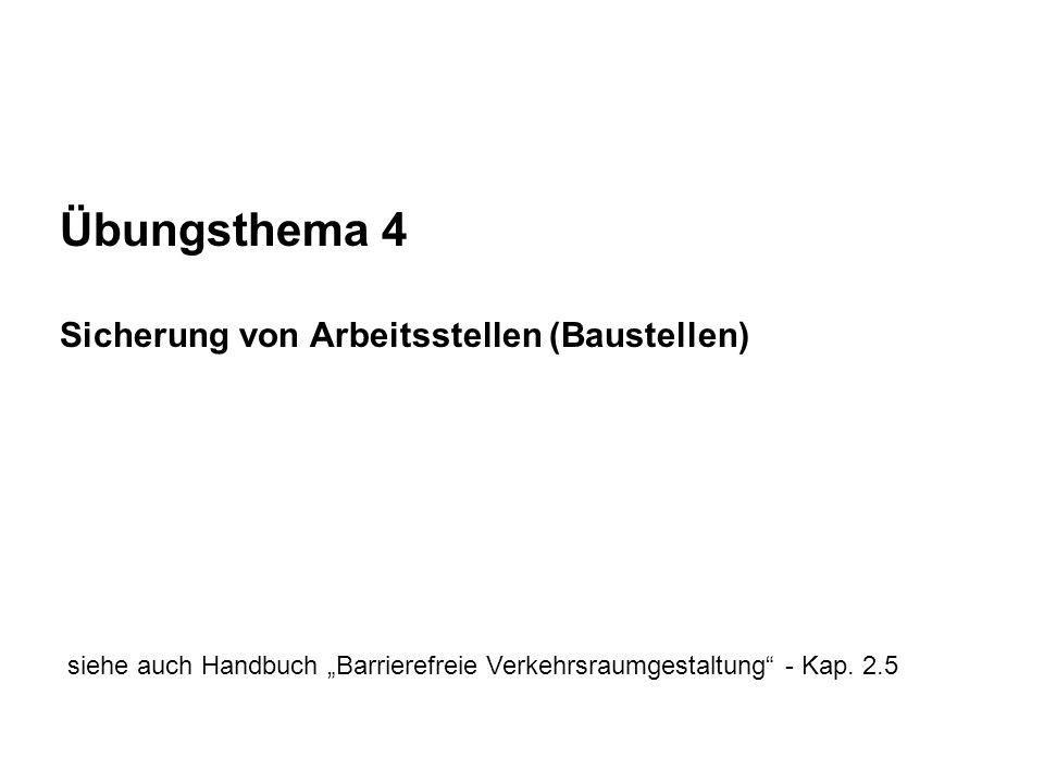 Übungsthema 4 Sicherung von Arbeitsstellen (Baustellen) siehe auch Handbuch Barrierefreie Verkehrsraumgestaltung - Kap. 2.5