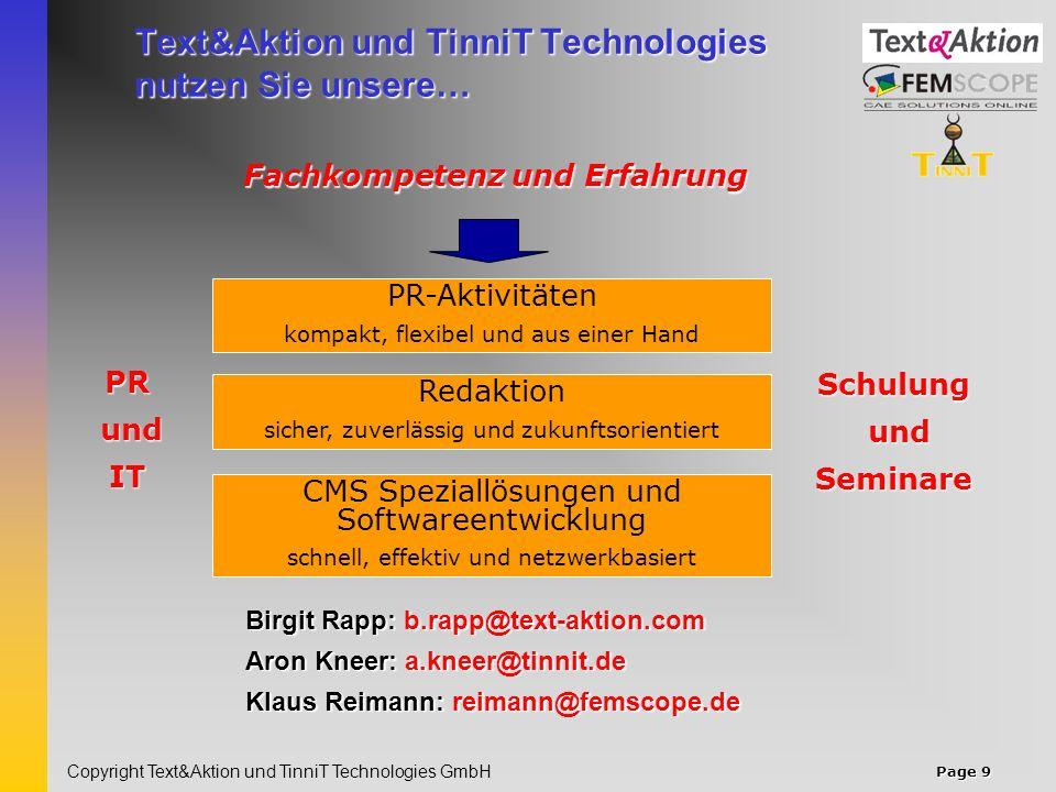 Page 9 Copyright Text&Aktion und TinniT Technologies GmbH Text&Aktion und TinniT Technologies nutzen Sie unsere… PR-Aktivitäten kompakt, flexibel und aus einer Hand Fachkompetenz und Erfahrung Redaktion sicher, zuverlässig und zukunftsorientiert CMS Speziallösungen und Softwareentwicklung schnell, effektiv und netzwerkbasiert Schulung und undSeminare PR IT Birgit Rapp: b.rapp@text-aktion.com Aron Kneer: a.kneer@tinnit.de Klaus Reimann: reimann@femscope.de