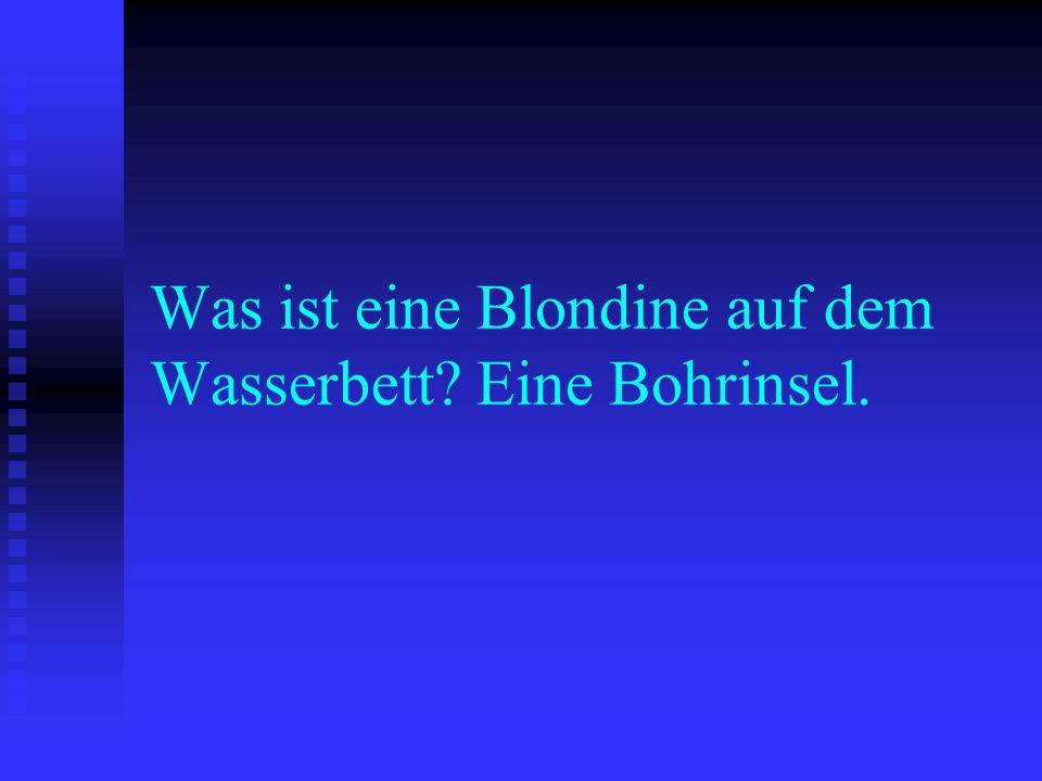 Was ist eine Blondine auf dem Wasserbett? Eine Bohrinsel.