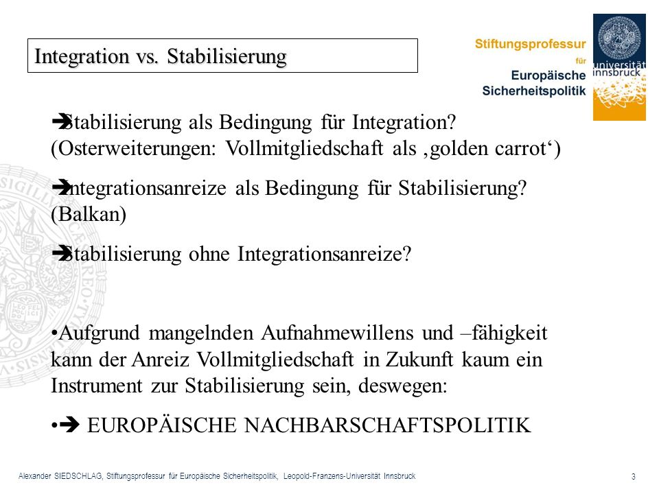 Alexander SIEDSCHLAG, Stiftungsprofessur für Europäische Sicherheitspolitik, Leopold-Franzens-Universität Innsbruck 3 Integration vs. Stabilisierung S