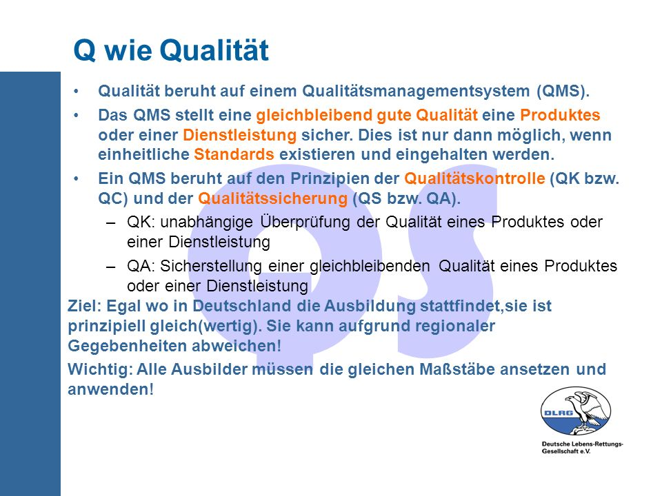 QS Q wie Qualität Qualität beruht auf einem Qualitätsmanagementsystem (QMS). Das QMS stellt eine gleichbleibend gute Qualität eine Produktes oder eine