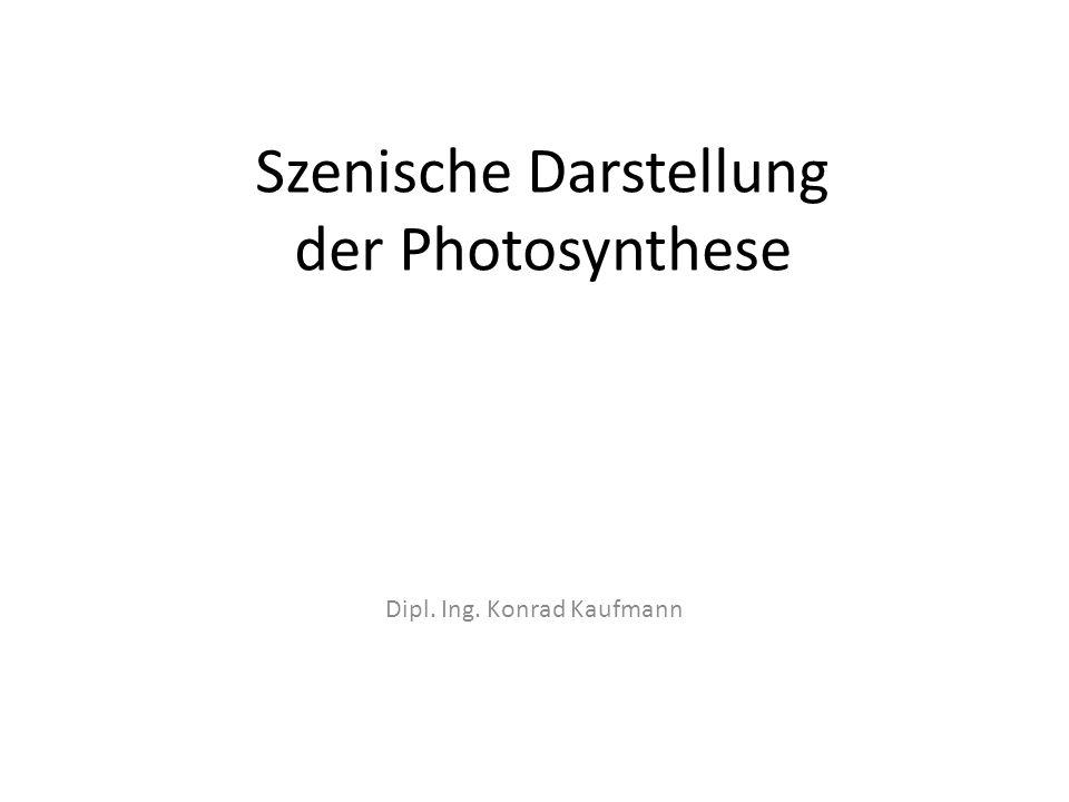 Szenische Darstellung der Photosynthese Dipl. Ing. Konrad Kaufmann