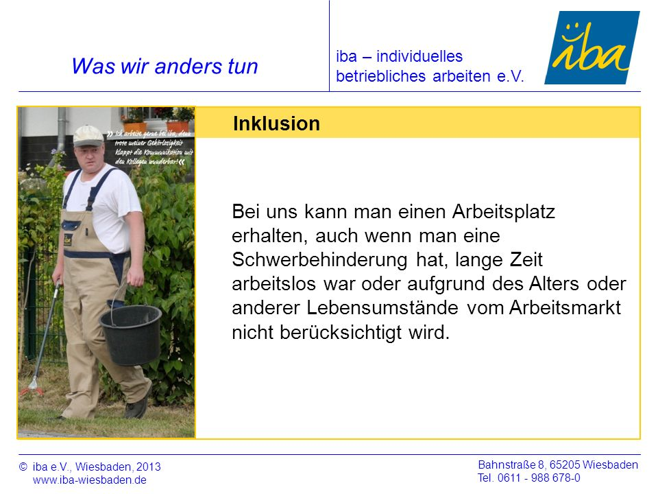 ©iba e.V., Wiesbaden, 2013 www.iba-wiesbaden.de Bahnstraße 8, 65205 Wiesbaden Tel. 0611 - 988 678-0 Was wir anders tun Inklusion Bei uns kann man eine