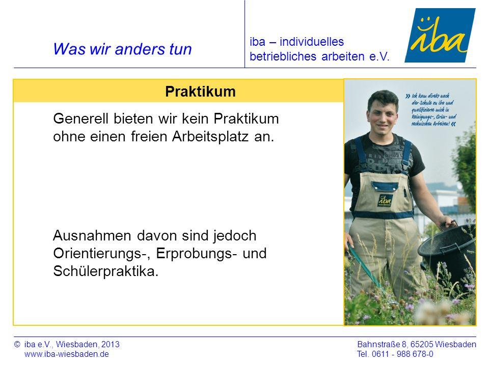 ©iba e.V., Wiesbaden, 2013 www.iba-wiesbaden.de Bahnstraße 8, 65205 Wiesbaden Tel. 0611 - 988 678-0 Was wir anders tun Praktikum Generell bieten wir k
