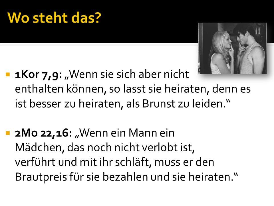1Kor 7,9: Wenn sie sich aber nicht enthalten können, so lasst sie heiraten, denn es ist besser zu heiraten, als Brunst zu leiden. 2Mo 22,16: Wenn ein