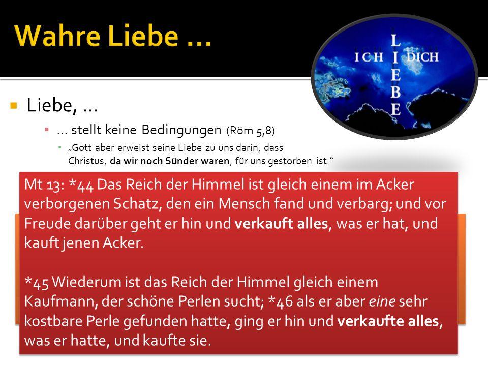 Liebe, … … stellt keine Bedingungen (Röm 5,8) Gott aber erweist seine Liebe zu uns darin, dass Christus, da wir noch Sünder waren, für uns gestorben i