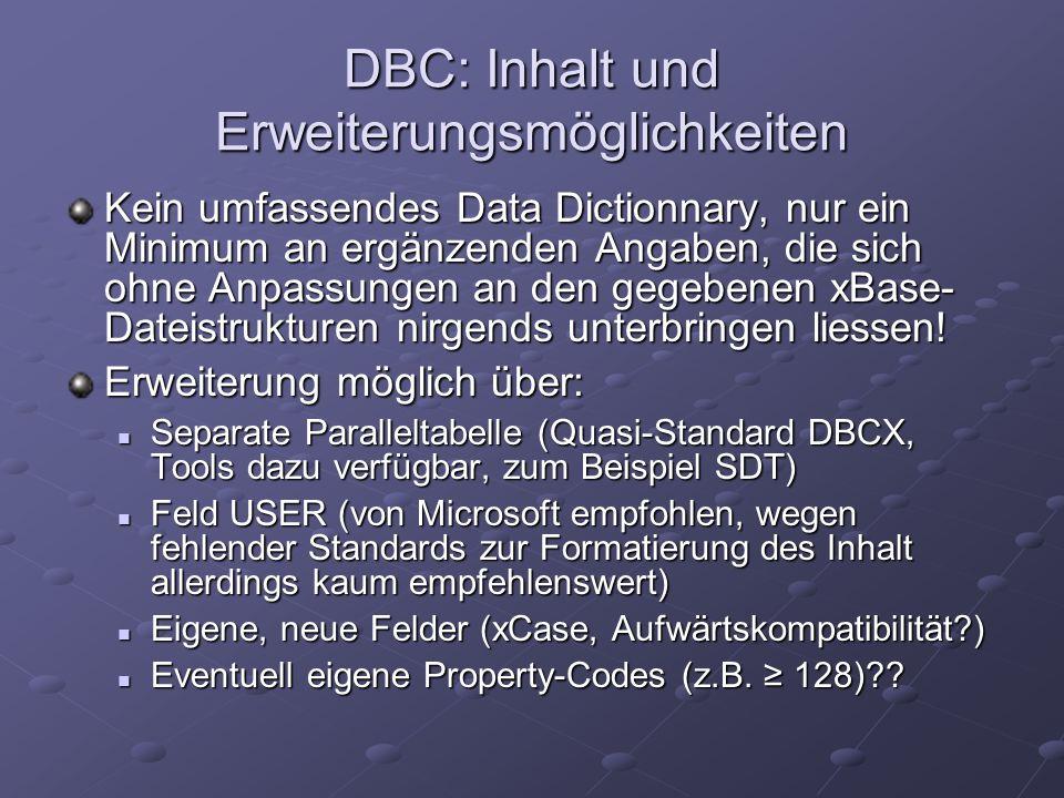 DBC: Inhalt und Erweiterungsmöglichkeiten Kein umfassendes Data Dictionnary, nur ein Minimum an ergänzenden Angaben, die sich ohne Anpassungen an den gegebenen xBase- Dateistrukturen nirgends unterbringen liessen.