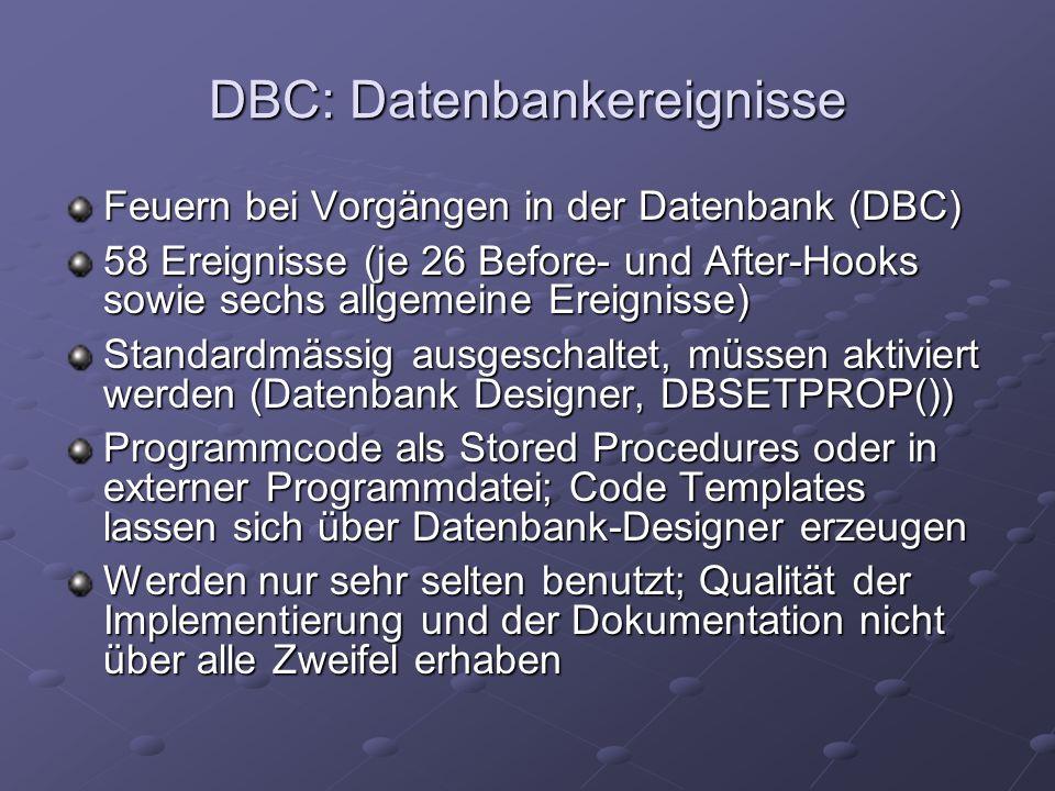 DBC: Datenbankereignisse Feuern bei Vorgängen in der Datenbank (DBC) 58 Ereignisse (je 26 Before- und After-Hooks sowie sechs allgemeine Ereignisse) Standardmässig ausgeschaltet, müssen aktiviert werden (Datenbank Designer, DBSETPROP()) Programmcode als Stored Procedures oder in externer Programmdatei; Code Templates lassen sich über Datenbank-Designer erzeugen Werden nur sehr selten benutzt; Qualität der Implementierung und der Dokumentation nicht über alle Zweifel erhaben