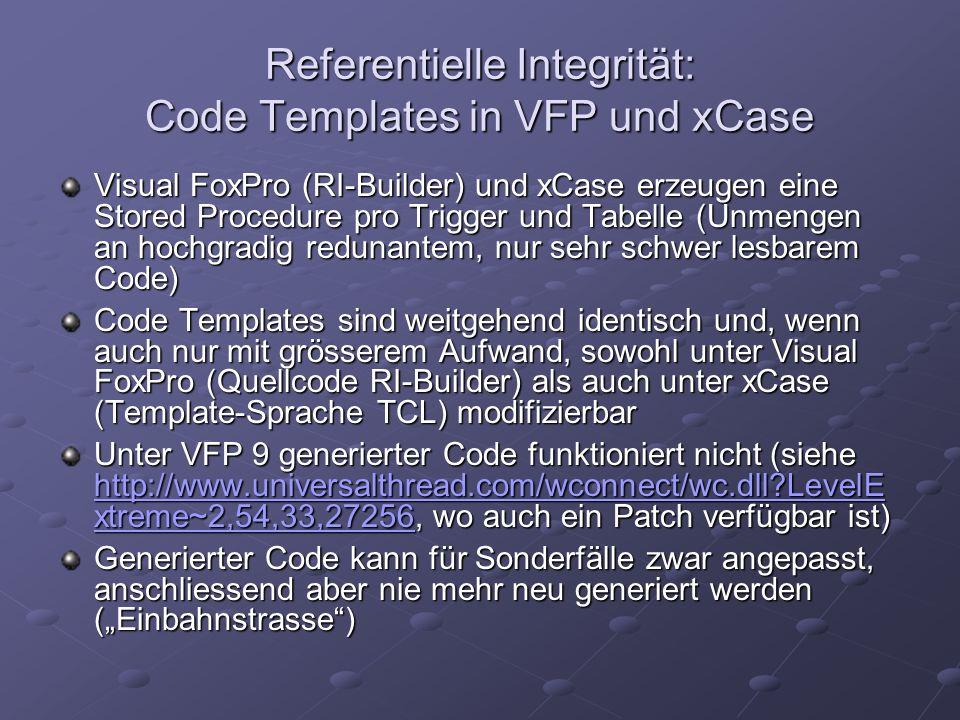 Referentielle Integrität: Code Templates in VFP und xCase Visual FoxPro (RI-Builder) und xCase erzeugen eine Stored Procedure pro Trigger und Tabelle (Unmengen an hochgradig redunantem, nur sehr schwer lesbarem Code) Code Templates sind weitgehend identisch und, wenn auch nur mit grösserem Aufwand, sowohl unter Visual FoxPro (Quellcode RI-Builder) als auch unter xCase (Template-Sprache TCL) modifizierbar Unter VFP 9 generierter Code funktioniert nicht (siehe http://www.universalthread.com/wconnect/wc.dll?LevelE xtreme~2,54,33,27256, wo auch ein Patch verfügbar ist) http://www.universalthread.com/wconnect/wc.dll?LevelE xtreme~2,54,33,27256 http://www.universalthread.com/wconnect/wc.dll?LevelE xtreme~2,54,33,27256 Generierter Code kann für Sonderfälle zwar angepasst, anschliessend aber nie mehr neu generiert werden (Einbahnstrasse)