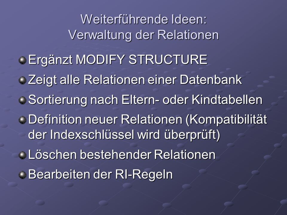 Weiterführende Ideen: Verwaltung der Relationen Ergänzt MODIFY STRUCTURE Zeigt alle Relationen einer Datenbank Sortierung nach Eltern- oder Kindtabellen Definition neuer Relationen (Kompatibilität der Indexschlüssel wird überprüft) Löschen bestehender Relationen Bearbeiten der RI-Regeln