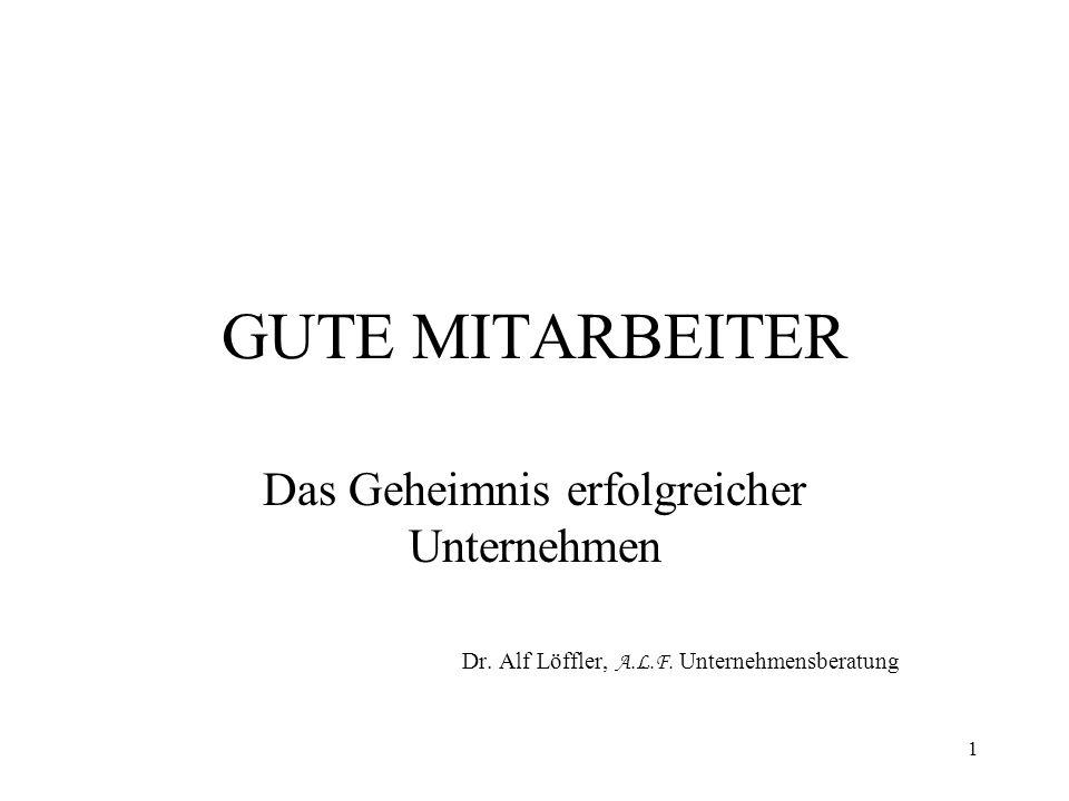 1 GUTE MITARBEITER Das Geheimnis erfolgreicher Unternehmen Dr. Alf Löffler, A.L.F. Unternehmensberatung