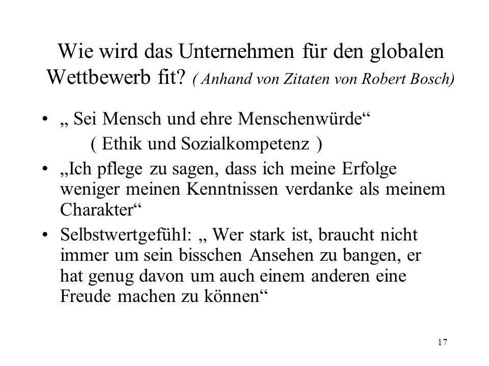17 Wie wird das Unternehmen für den globalen Wettbewerb fit? ( Anhand von Zitaten von Robert Bosch) Sei Mensch und ehre Menschenwürde ( Ethik und Sozi