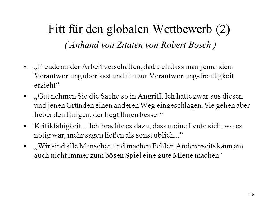 18 Fitt für den globalen Wettbewerb (2) ( Anhand von Zitaten von Robert Bosch ) Freude an der Arbeit verschaffen, dadurch dass man jemandem Verantwort
