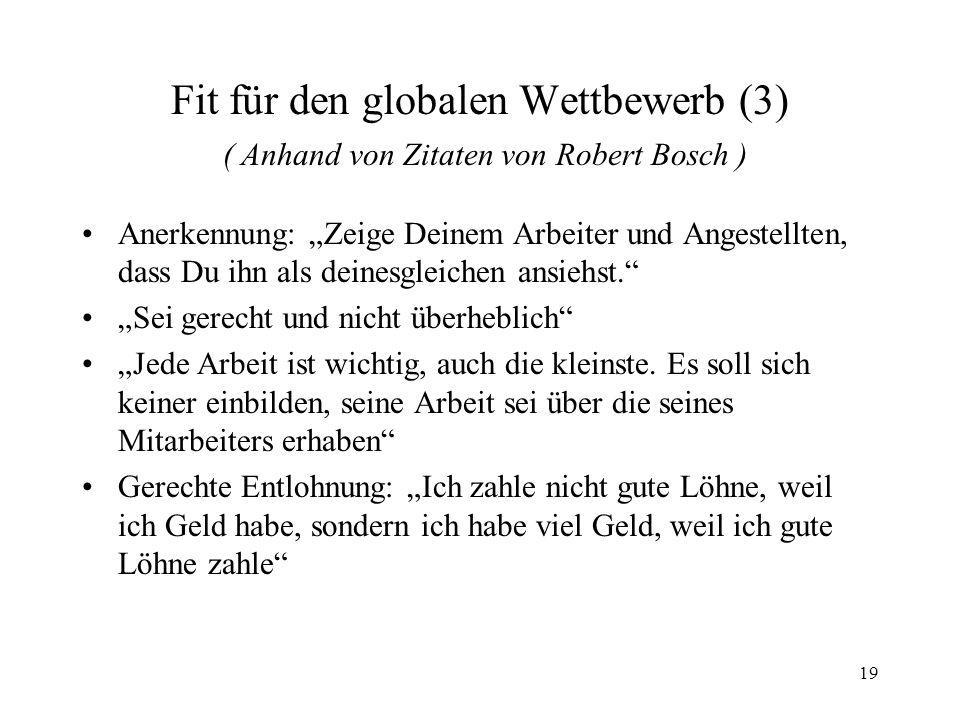 19 Fit für den globalen Wettbewerb (3) ( Anhand von Zitaten von Robert Bosch ) Anerkennung: Zeige Deinem Arbeiter und Angestellten, dass Du ihn als de