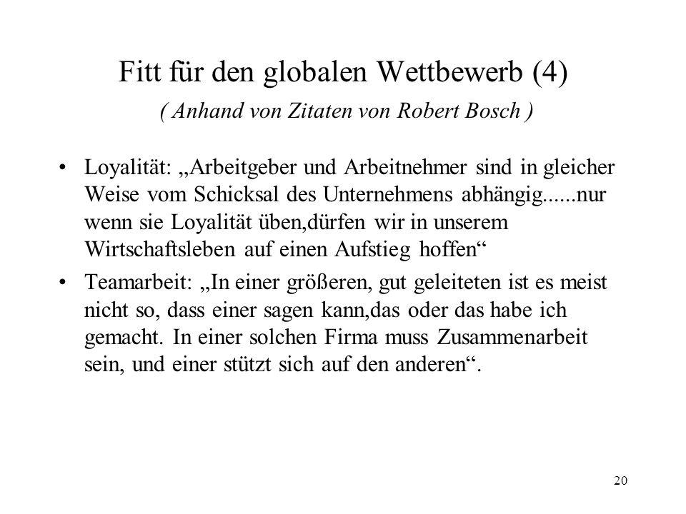 20 Fitt für den globalen Wettbewerb (4) ( Anhand von Zitaten von Robert Bosch ) Loyalität: Arbeitgeber und Arbeitnehmer sind in gleicher Weise vom Sch