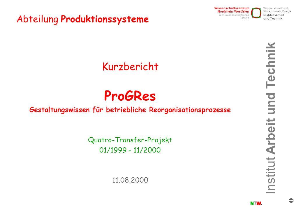 Institut Arbeit und Technik Abteilung Produktionssysteme ProGRes /Kurzbericht / 11.8.2000 / Seite 2 These aus den Projektergebnissen Qualifizierung zur Durchführung von Prozeßgestaltungen nach dem ProGRes-Phasenmodell Prozeßgestaltung Durchführung von Prozeß- gestaltungen nach dem ProGRes-Phasenmodell Die erfolgreiche Gestaltung von Veränderungsprozessen basiert auf der Integration von 1.