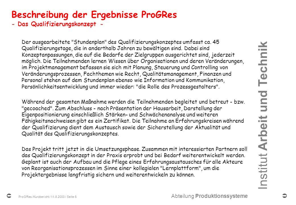 Institut Arbeit und Technik Abteilung Produktionssysteme ProGRes /Kurzbericht / 11.8.2000 / Seite 6 Beschreibung der Ergebnisse ProGRes - Das Qualifizierungskonzept - Der ausgearbeitete Stundenplan des Qualifizierungskonzeptes umfasst ca.