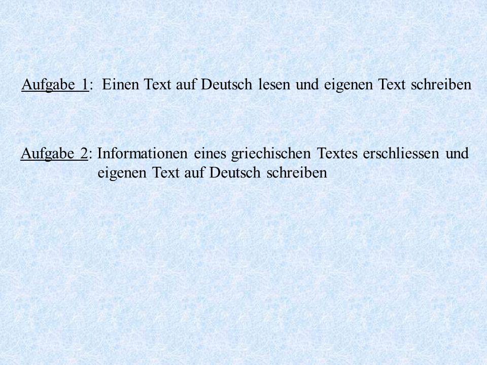 Aufgabe 1: Einen Text auf Deutsch lesen und eigenen Text schreiben Aufgabe 2: Informationen eines griechischen Textes erschliessen und eigenen Text au
