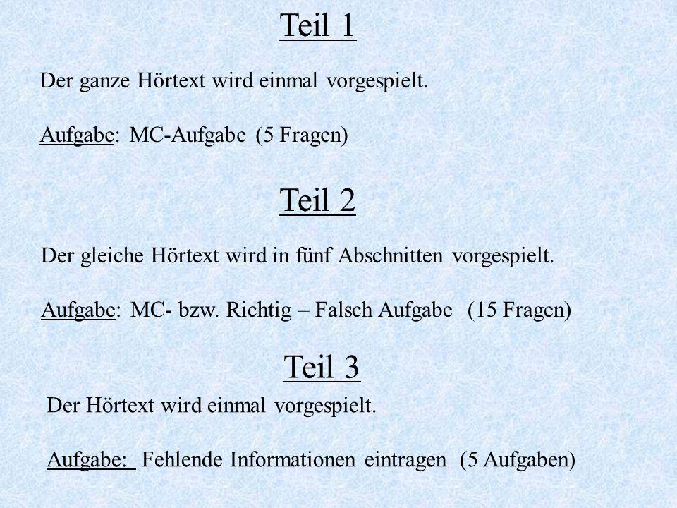 Teil 1 Der ganze Hörtext wird einmal vorgespielt. Aufgabe: MC-Aufgabe (5 Fragen) Teil 2 Der gleiche Hörtext wird in fünf Abschnitten vorgespielt. Aufg