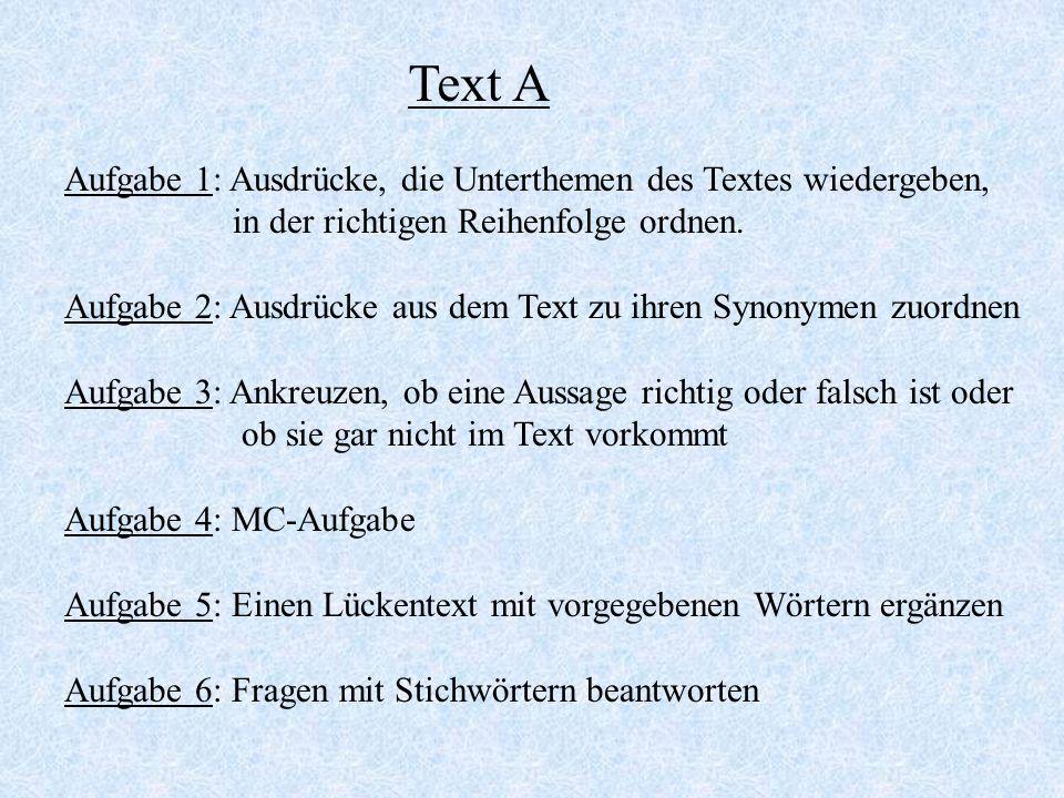 Text B Aufgabe 1: MC-Aufgabe Aufgabe 2: Ausdrücke aus dem Text zu ihren Synonymen zuordnen Text C Aufgabe : MC-Aufgabe Text D Aufgabe: Einen Lückentext ohne vorgegebene Wörter ergänzen