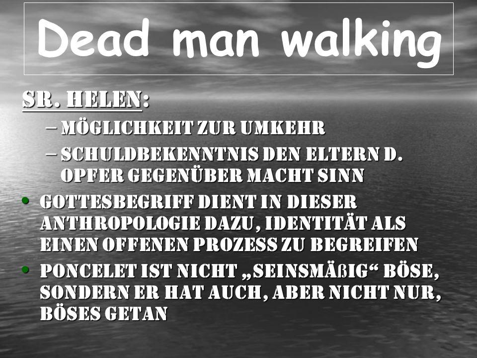 Dead man walking Sr. Helen: – Möglichkeit zur Umkehr – Schuldbekenntnis den Eltern d. Opfer gegenüber macht Sinn Gottesbegriff dient in dieser Anthrop