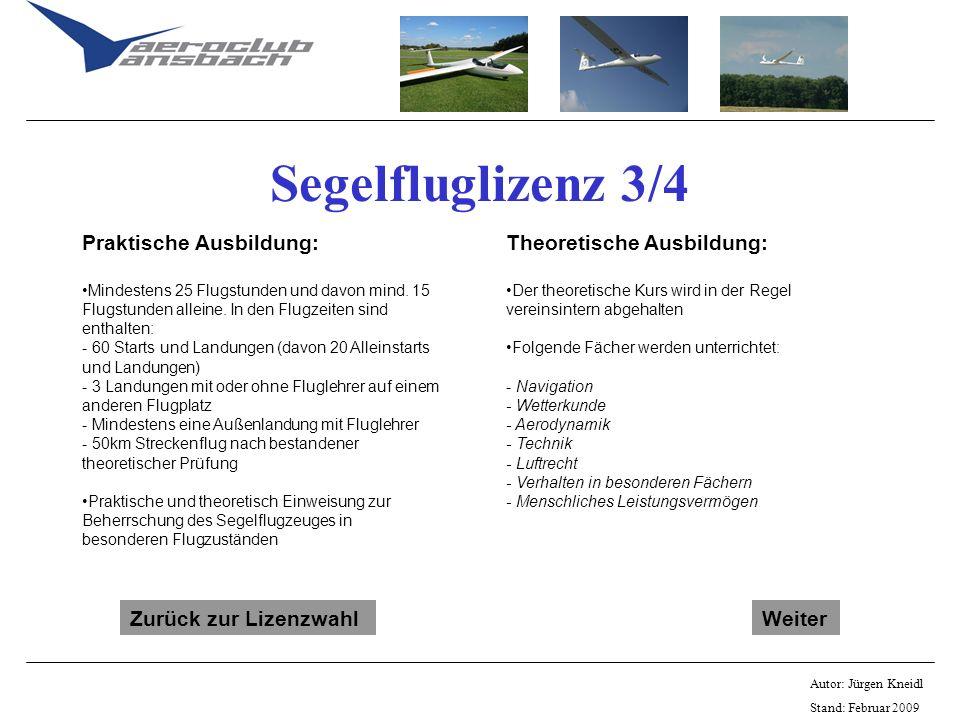 Autor: Jürgen Kneidl Stand: Februar 2009 Segelfluglizenz 3/4 Praktische Ausbildung: Mindestens 25 Flugstunden und davon mind. 15 Flugstunden alleine.