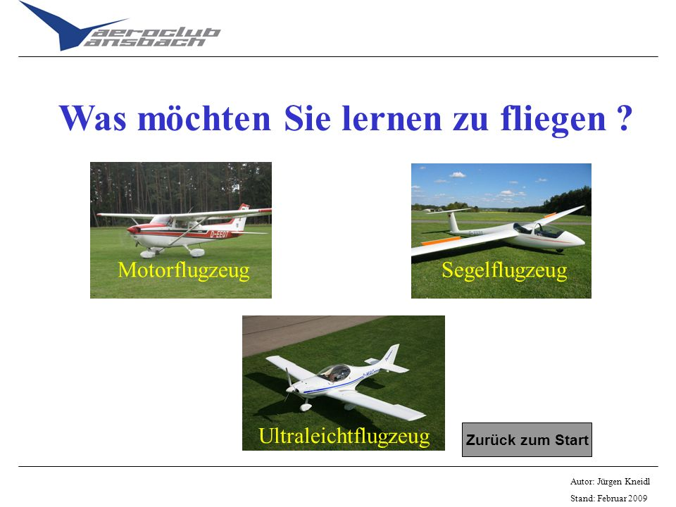 Autor: Jürgen Kneidl Stand: Februar 2009 Was möchten Sie lernen zu fliegen ? Zurück zum Start MotorflugzeugSegelflugzeug Ultraleichtflugzeug