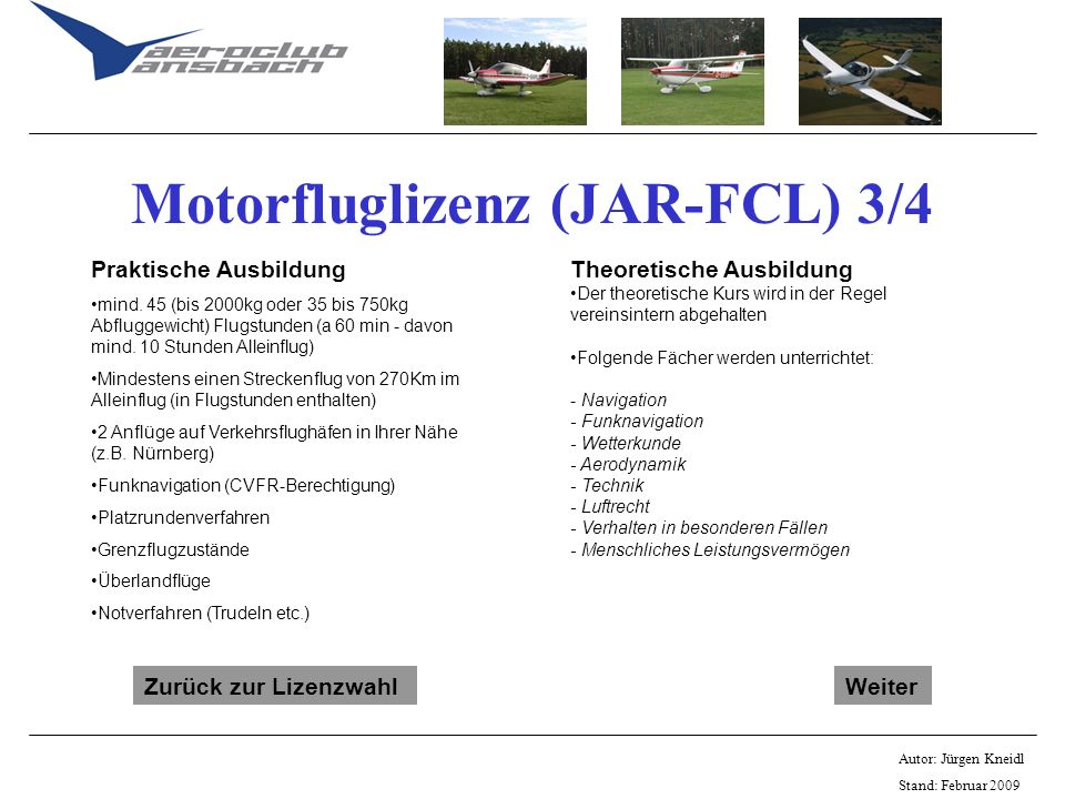 Autor: Jürgen Kneidl Stand: Februar 2009 Motorfluglizenz (JAR-FCL) 3/4 Praktische Ausbildung mind. 45 (bis 2000kg oder 35 bis 750kg Abfluggewicht) Flu