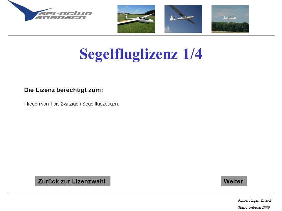 Autor: Jürgen Kneidl Stand: Februar 2009 Segelfluglizenz 1/4 Die Lizenz berechtigt zum: Fliegen von 1 bis 2-sitzigen Segelflugzeugen. Zurück zur Lizen