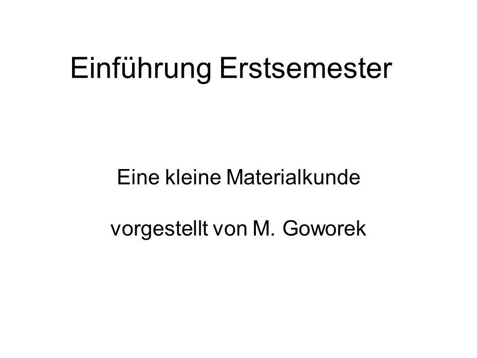 Einführung Erstsemester Eine kleine Materialkunde vorgestellt von M. Goworek