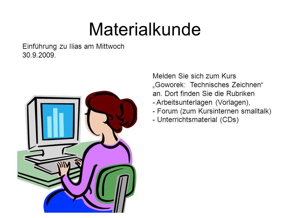 Materialkunde Einführung zu Ilias am Mittwoch 30.9.2009. Melden Sie sich zum Kurs Goworek: Technisches Zeichnen an. Dort finden Sie die Rubriken - Arb