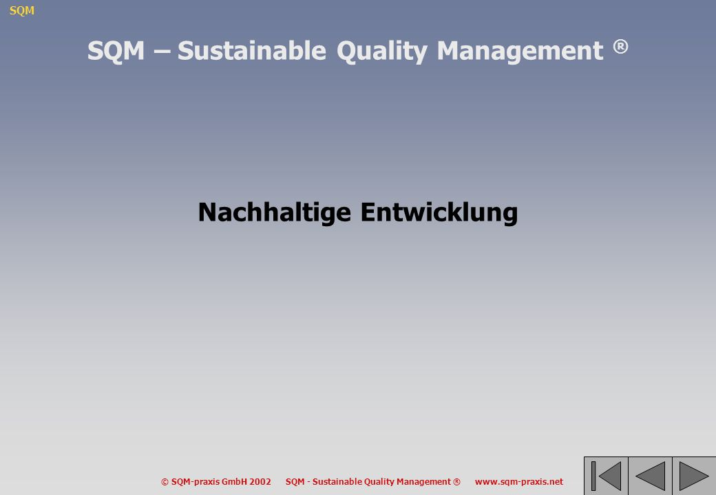 SQM © SQM-praxis GmbH 2002 SQM - Sustainable Quality Management ® www.sqm-praxis.net –Transparente Ziele erleichtern Kooperation –Ohne klar formulierte Ziele bleibt jede Evaluation vage –Eine kohärente Zielhierarchie erlaubt es, die Rollen und Zuständigkeiten der verschiedenen Verwaltungsebenen zu identifizieren –Klare und kohärente Ziele sind Voraussetzung für eine Kultur der Verantwortung, der Kreativität und der Selbstverwaltung auf allen Ebenen EUR NAT REG LOK Die Bedeutung einer kohärenten Zielhierarchie