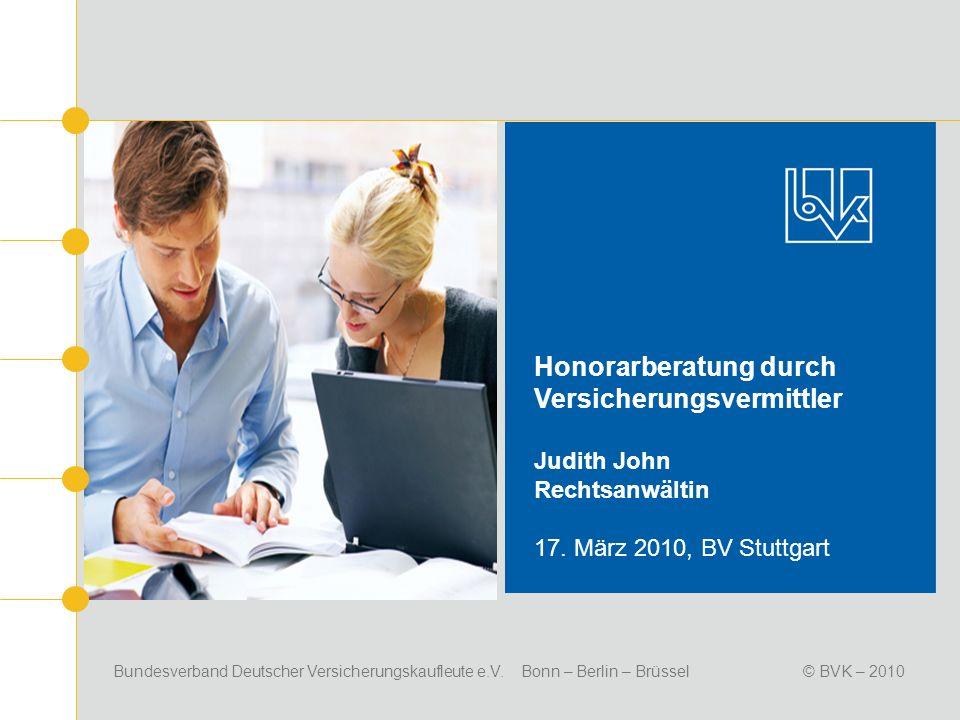 Bundesverband Deutscher Versicherungskaufleute e.V. Bonn – Berlin – Brüssel© BVK – 2010 Honorarberatung durch Versicherungsvermittler Judith John Rech